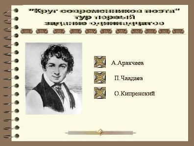 Задание первого тура.Необходимо определить,кто из современников поэта изображён на портрете.При ошибке - возвращение к таблице вопросов,при правильном ответе - автоматический переход к следующему вопросу.